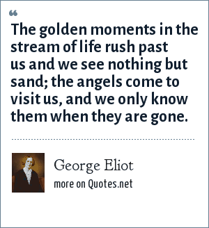 George Eliot: The golden moments in the stream of life rush past us and we see nothing but sand; the angels come to visit us, and we only know them when they are gone.