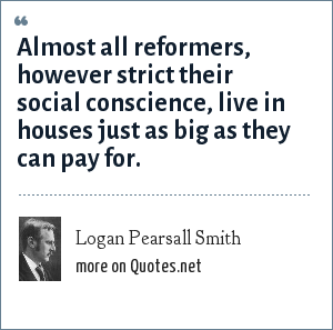 Logan Pearsall Smith: Almost all reformers, however strict their social conscience, live in houses just as big as they can pay for.