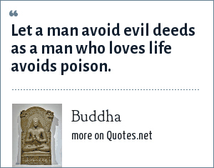 Buddha: Let a man avoid evil deeds as a man who loves life avoids poison.