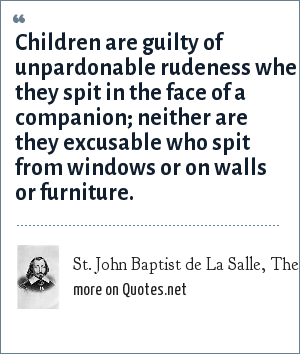 St. John Baptist de La Salle, The Rules of Christian Manners and Civility (c. 1695): Children are guilty of unpardonable rudeness when they spit in the face of a companion; neither are they excusable who spit from windows or on walls or furniture.