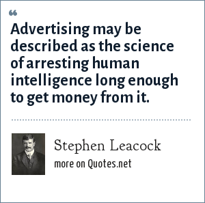 Stephen Leacock: Advertising may be described as the science of arresting human intelligence long enough to get money from it.