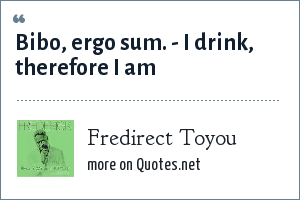 Fredirect Toyou: Bibo, ergo sum. - I drink, therefore I am