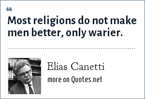 Elias Canetti: Most religions do not make men better, only warier.