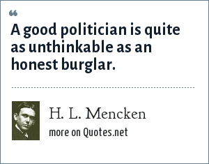 H. L. Mencken: A good politician is quite as unthinkable as an honest burglar.