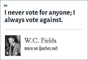 W.C. Fields: I never vote for anyone; I always vote against.