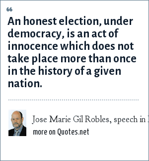 Jose Marie Gil Robles, speech in Madrid, 1933: An honest election, under democracy, is an act of innocence which does not take place more than once in the history of a given nation.