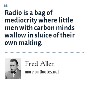 Fred Allen: Radio is a bag of mediocrity where little men with carbon minds wallow in sluice of their own making.