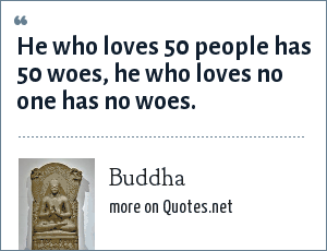 Buddha: He who loves 50 people has 50 woes, he who loves no one has no woes.