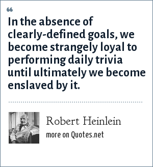 Robert Heinlein: In the absence of clearly-defined goals, we become strangely loyal to performing daily trivia until ultimately we become enslaved by it.