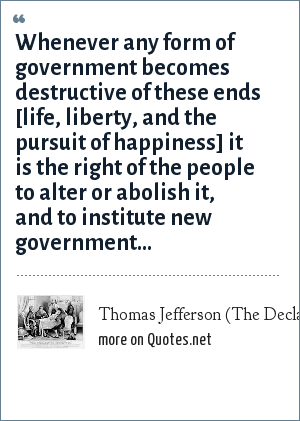 Thomas Jefferson (The Declaration of Independence): Whenever any form of government becomes destructive of these ends [life, liberty, and the pursuit of happiness] it is the right of the people to alter or abolish it, and to institute new government...