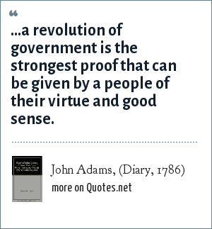 John Adams, (Diary, 1786): ...a revolution of government is the strongest proof that can be given by a people of their virtue and good sense.