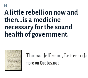 Thomas Jefferson, Letter to James Madison, 1787: A little rebellion now and then...is a medicine necessary for the sound health of government.
