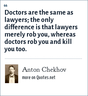 Anton Chekhov: Doctors are the same as lawyers; the only difference is that lawyers merely rob you, whereas doctors rob you and kill you too.