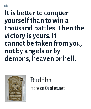 Buddha: It is better to conquer yourself than to win a thousand battles. Then the victory is yours. It cannot be taken from you, not by angels or by demons, heaven or hell.