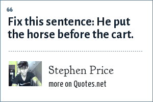 Stephen Price: Fix this sentence: He put the horse before the cart.