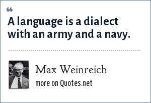 Max Weinreich: A language is a dialect with an army and a navy.