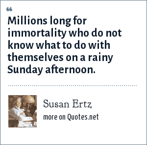 Susan Ertz: Millions long for immortality who do not know what to do with themselves on a rainy Sunday afternoon.