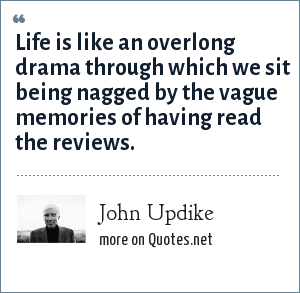 John Updike: Life is like an overlong drama through which we sit being nagged by the vague memories of having read the reviews.