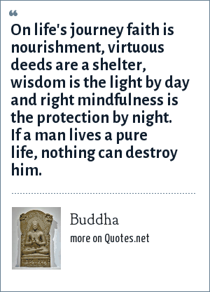 Buddha: On life's journey faith is nourishment, virtuous deeds are a shelter, wisdom is the light by day and right mindfulness is the protection by night. If a man lives a pure life, nothing can destroy him.