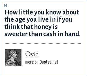 Ovid: How little you know about the age you live in if you think that honey is sweeter than cash in hand.