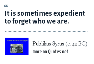 Publilius Syrus (c. 42 BC): It is sometimes expedient to forget who we are.