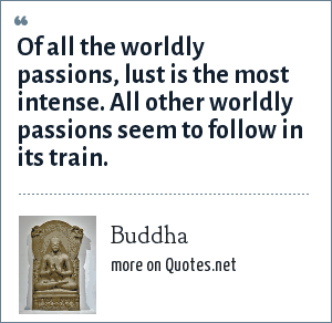 Buddha: Of all the worldly passions, lust is the most intense. All other worldly passions seem to follow in its train.