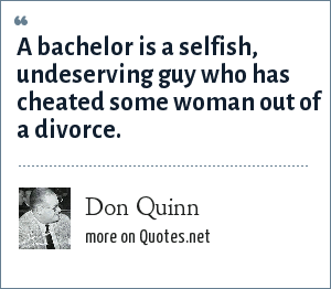Don Quinn: A bachelor is a selfish, undeserving guy who has cheated some woman out of a divorce.