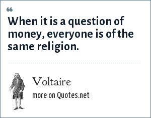 Voltaire: When it is a question of money, everyone is of the same religion.