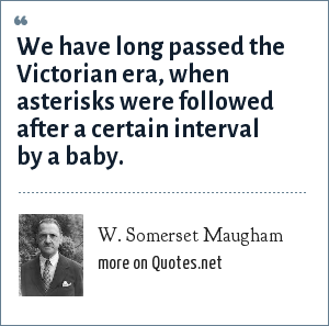 W. Somerset Maugham: We have long passed the Victorian era, when asterisks were followed after a certain interval by a baby.