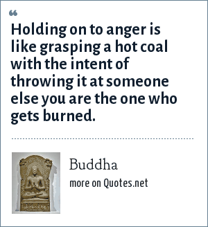 Buddha: Holding on to anger is like grasping a hot coal with the intent of throwing it at someone else you are the one who gets burned.
