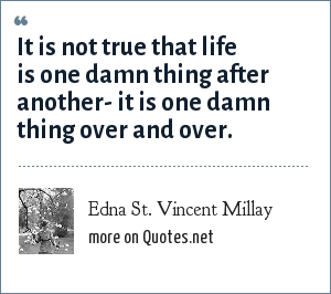 Edna St. Vincent Millay: It is not true that life is one damn thing after another- it is one damn thing over and over.