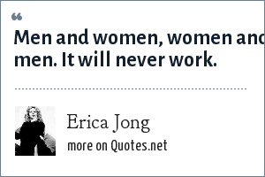 Erica Jong: Men and women, women and men. It will never work.