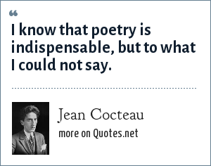 Jean Cocteau: I know that poetry is indispensable, but to what I could not say.