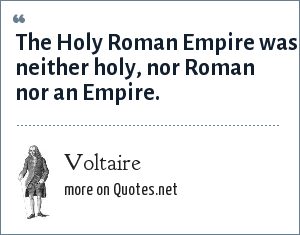 Voltaire: The Holy Roman Empire was neither holy, nor Roman nor an Empire.