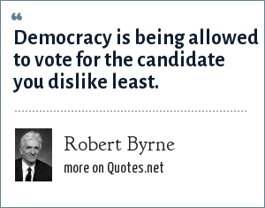 Robert Byrne: Democracy is being allowed to vote for the candidate you dislike least.
