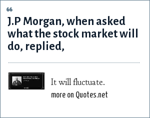 It will fluctuate.: J.P Morgan, when asked what the stock market will do, replied,