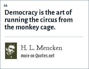 H. L. Mencken: Democracy is the art of running the circus from the monkey cage.