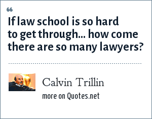 Calvin Trillin: If law school is so hard to get through... how come there are so many lawyers?