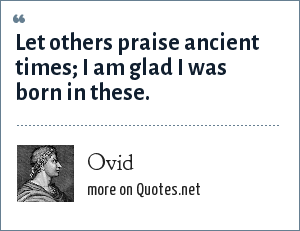 Ovid: Let others praise ancient times; I am glad I was born in these