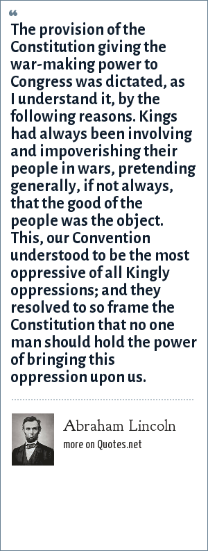 Abraham Lincoln: The provision of the Constitution giving the war-making power to Congress was dictated, as I understand it, by the following reasons. Kings had always been involving and impoverishing their people in wars, pretending generally, if not always, that the good of the people was the object. This, our Convention understood to be the most oppressive of all Kingly oppressions; and they resolved to so frame the Constitution that no one man should hold the power of bringing this oppression upon us.