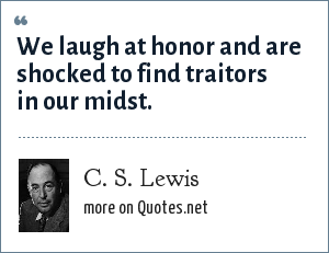 C. S. Lewis: We laugh at honor and are shocked to find traitors in our midst.