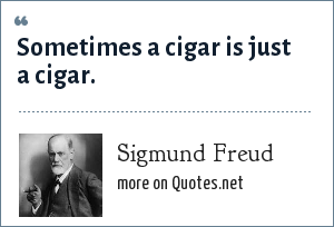 Sigmund Freud: Sometimes a cigar is just a cigar.