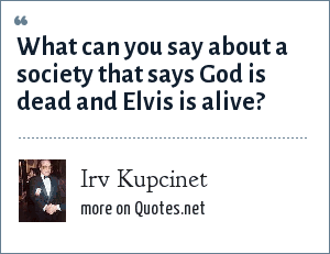 Irv Kupcinet: What can you say about a society that says God is dead and Elvis is alive?