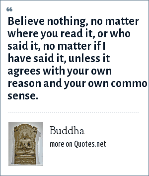Buddha: Believe nothing, no matter where you read it, or who said it, no matter if I have said it, unless it agrees with your own reason and your own common sense.
