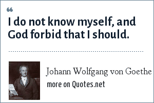 Johann Wolfgang von Goethe: I do not know myself, and God forbid that I should.