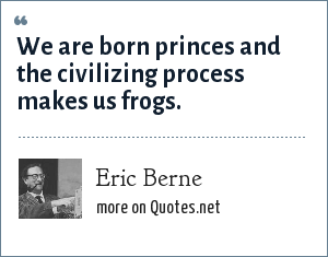 Eric Berne: We are born princes and the civilizing process makes us frogs.
