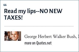 George Herbert Walker Bush, Nov. 1988: Read my lips--NO NEW TAXES!