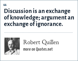Robert Quillen: Discussion is an exchange of knowledge; argument an exchange of ignorance.