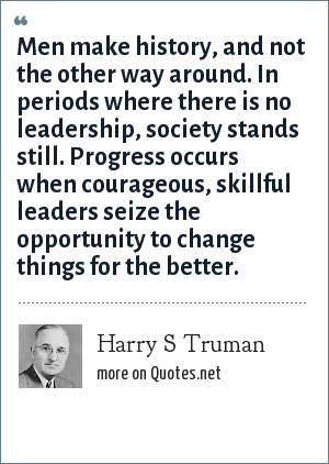 Harry S Truman: Men make history, and not the other way around. In periods where there is no leadership, society stands still. Progress occurs when courageous, skillful leaders seize the opportunity to change things for the better.