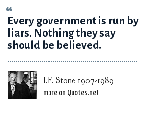 I.F. Stone 1907-1989: Every government is run by liars. Nothing they say should be believed.
